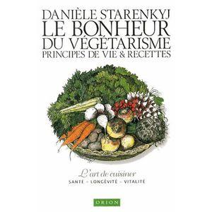 Le bonheur du végétarisme. Principes de vie & recettes - Danièle Starenkyj