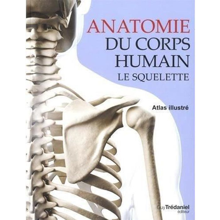 Anatomie Du Corps Humain livre - anatomie du corps humain ; le squelette ; atlas illustré